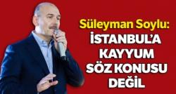 SOYLU : İSTANBUL'A KAYYUM SÖZ KONUSU DEĞİL